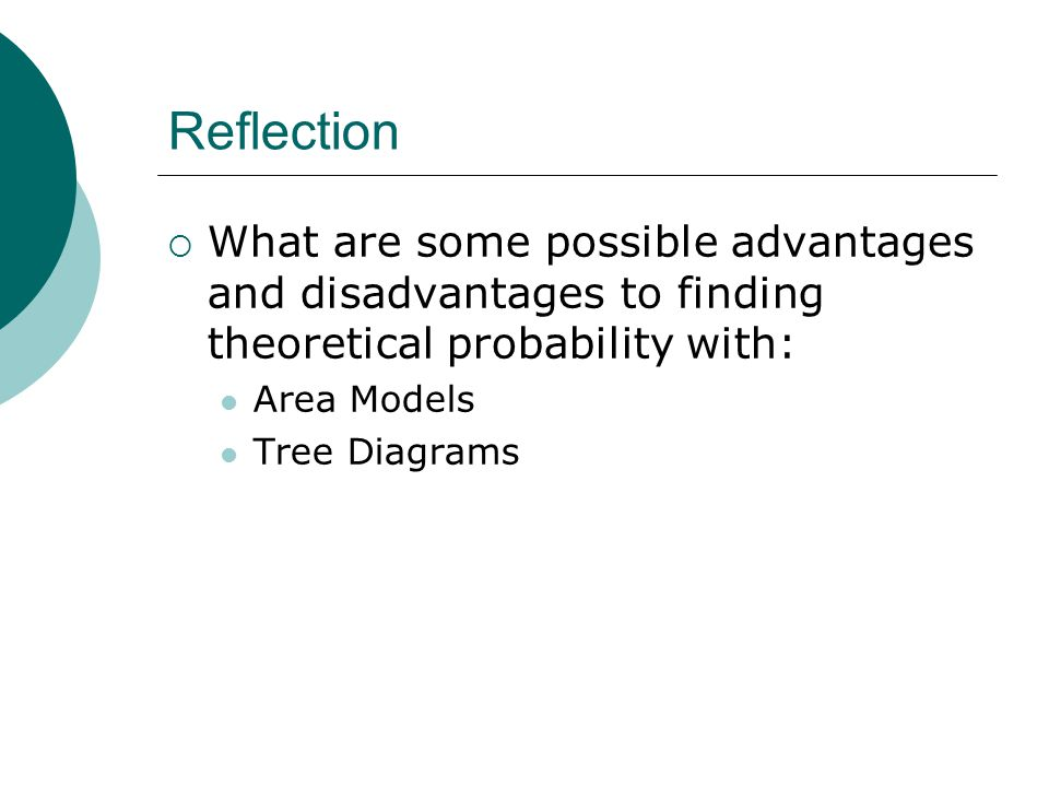Reflection What are some possible advantages and disadvantages to finding theoretical probability with: