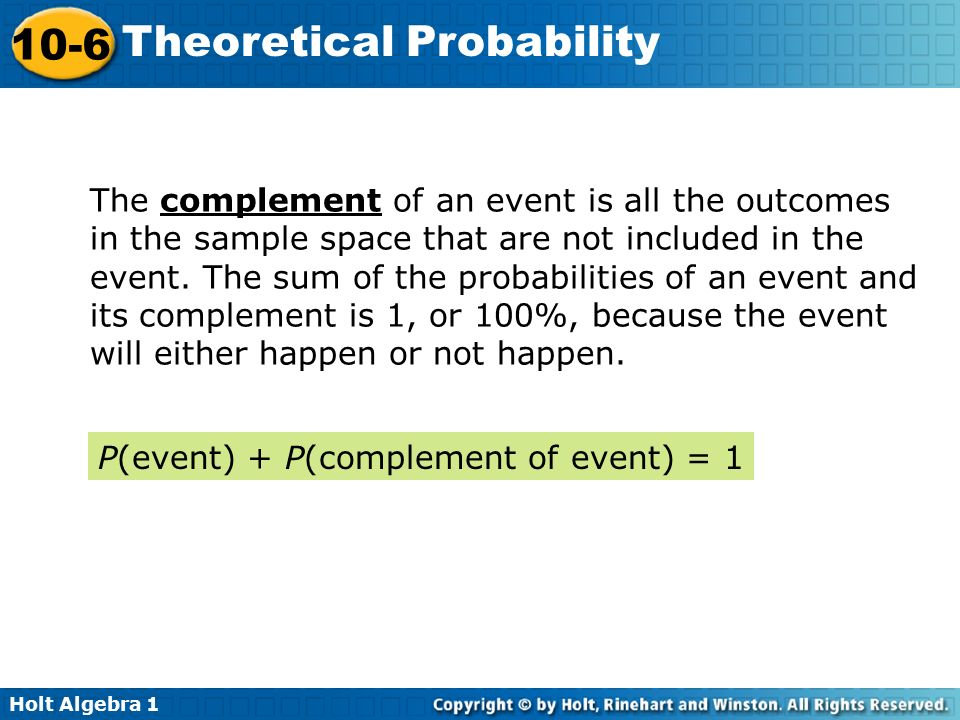 The complement of an event is all the outcomes in the sample space that are not included in the event. The sum of the probabilities of an event and its complement is 1, or 100%, because the event will either happen or not happen.