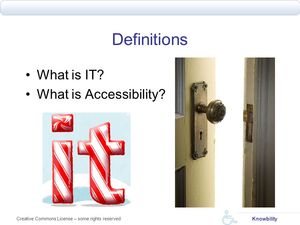 Definitions What is IT What is Accessibility