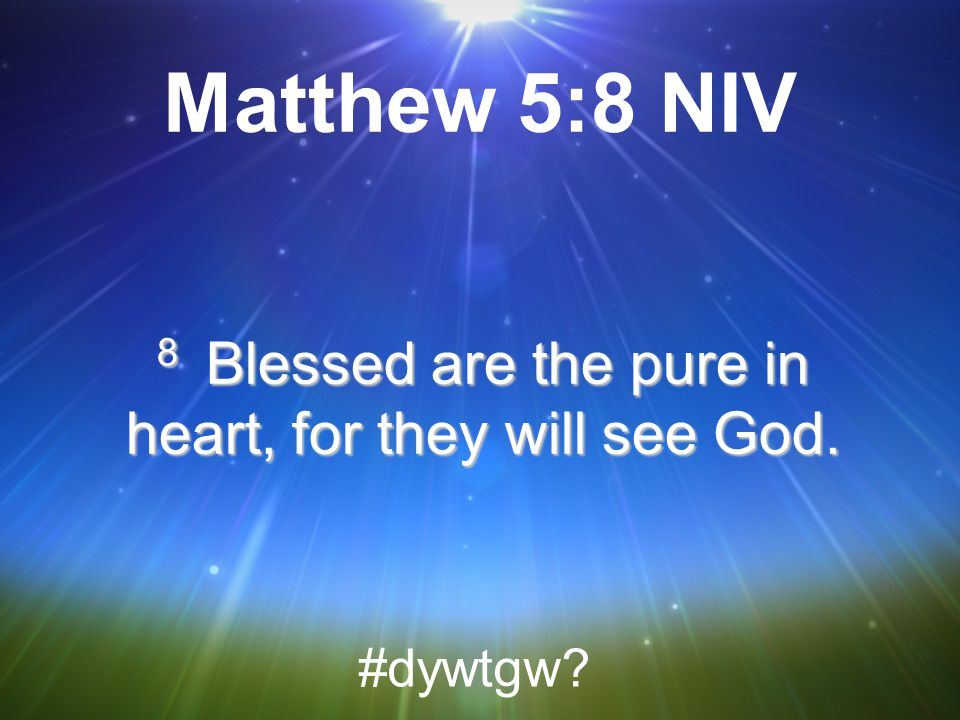8 Blessed are the pure in heart, for they will see God.