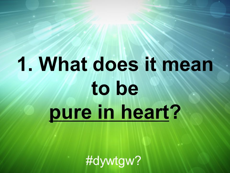 1. What does it mean to be pure in heart