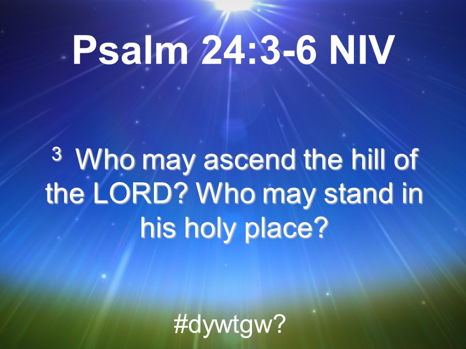 Psalm 24:3-6 NIV 3 Who may ascend the hill of the LORD Who may stand in his holy place #dywtgw