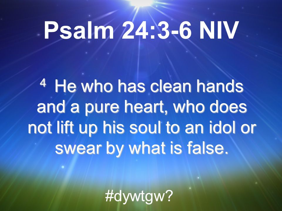 Psalm 24:3-6 NIV 4 He who has clean hands and a pure heart, who does not lift up his soul to an idol or swear by what is false.