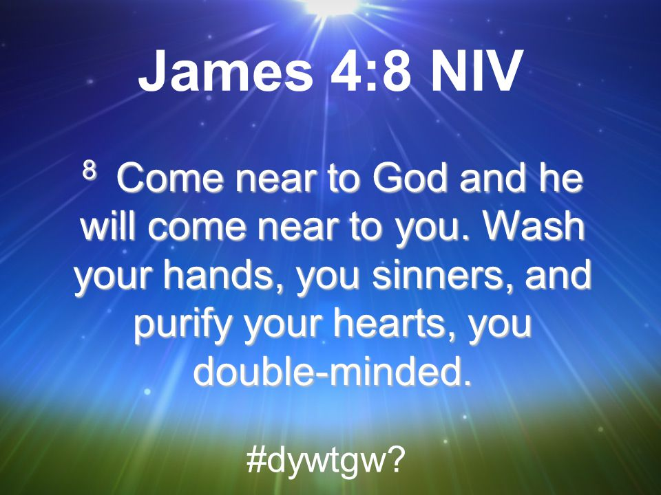 James 4:8 NIV 8 Come near to God and he will come near to you. Wash your hands, you sinners, and purify your hearts, you double-minded.