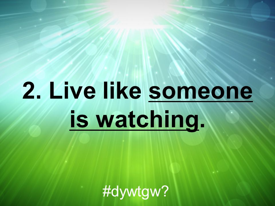 2. Live like someone is watching.