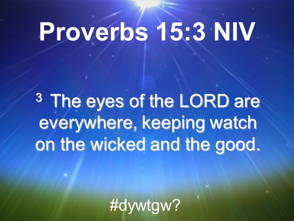 Proverbs 15:3 NIV 3 The eyes of the LORD are everywhere, keeping watch on the wicked and the good.
