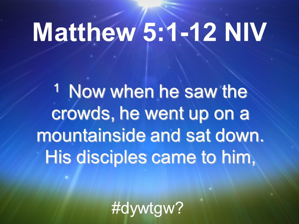 Matthew 5:1-12 NIV 1 Now when he saw the crowds, he went up on a mountainside and sat down. His disciples came to him,