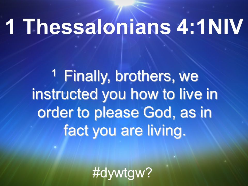 1 Thessalonians 4:1NIV 1 Finally, brothers, we instructed you how to live in order to please God, as in fact you are living.