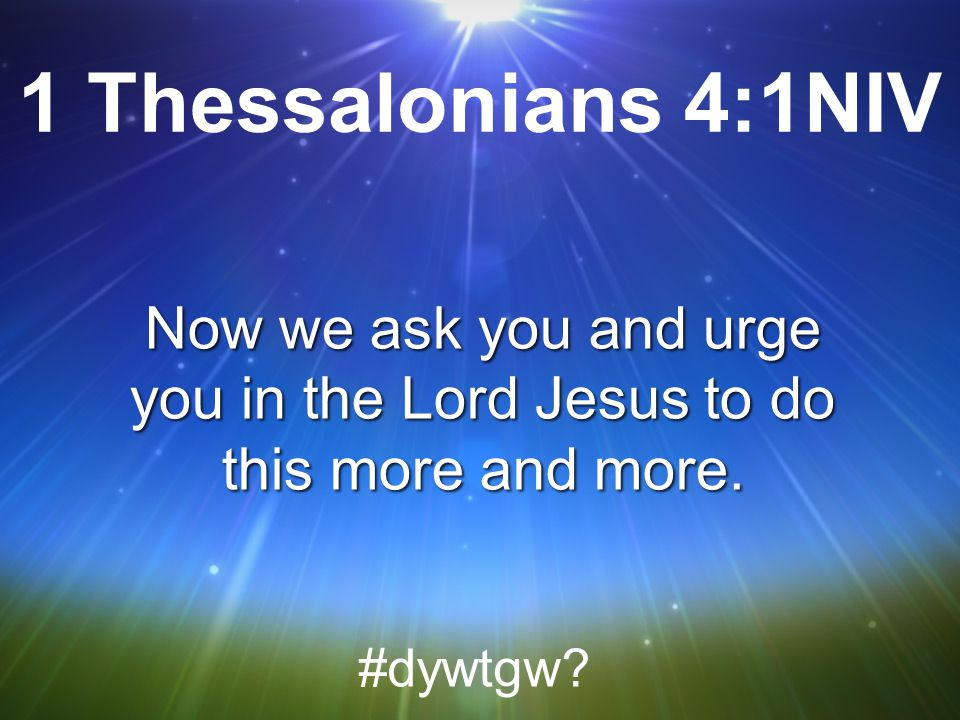 1 Thessalonians 4:1NIV Now we ask you and urge you in the Lord Jesus to do this more and more.