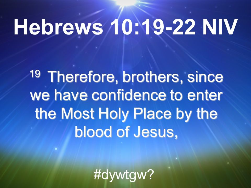 Hebrews 10:19-22 NIV 19 Therefore, brothers, since we have confidence to enter the Most Holy Place by the blood of Jesus,