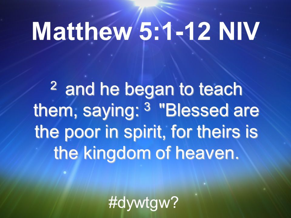 Matthew 5:1-12 NIV 2 and he began to teach them, saying: 3 Blessed are the poor in spirit, for theirs is the kingdom of heaven.