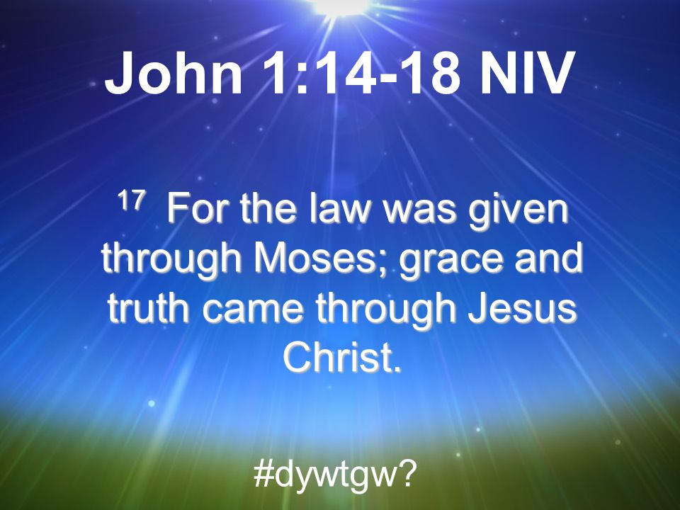 John 1:14-18 NIV 17 For the law was given through Moses; grace and truth came through Jesus Christ.