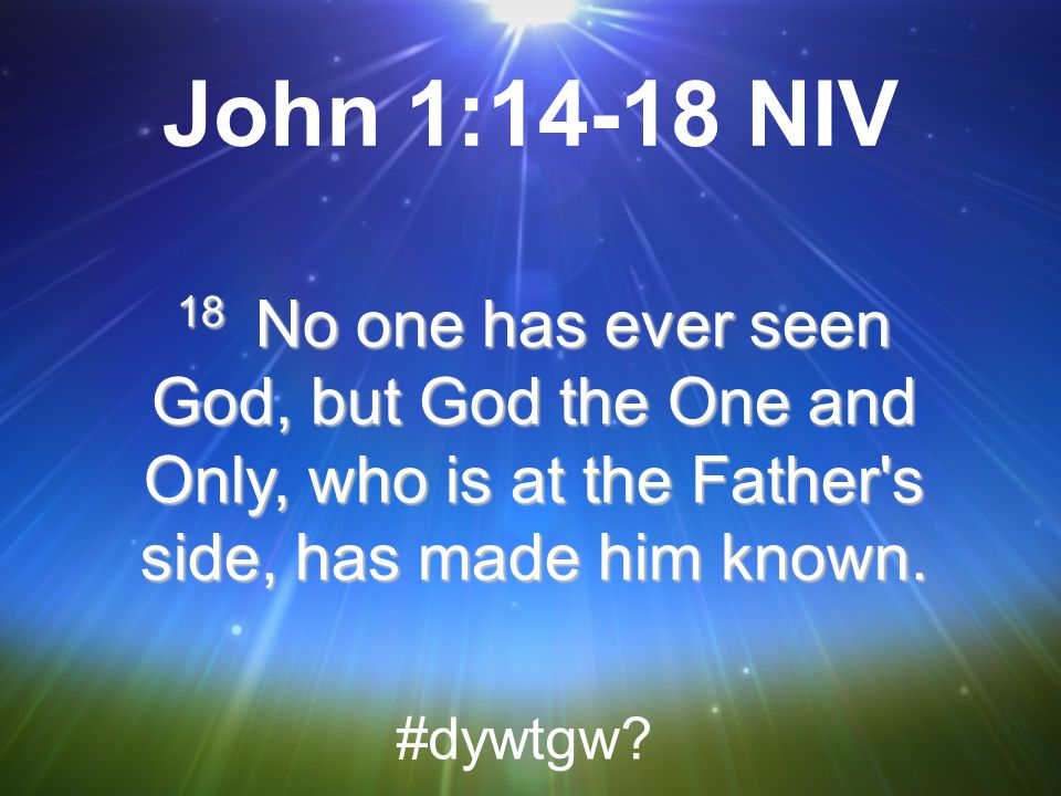 John 1:14-18 NIV 18 No one has ever seen God, but God the One and Only, who is at the Father s side, has made him known.