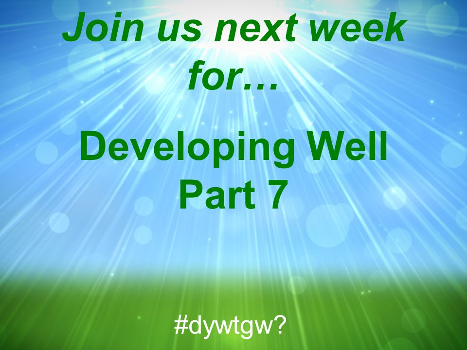 Join us next week for… Developing Well Part 7