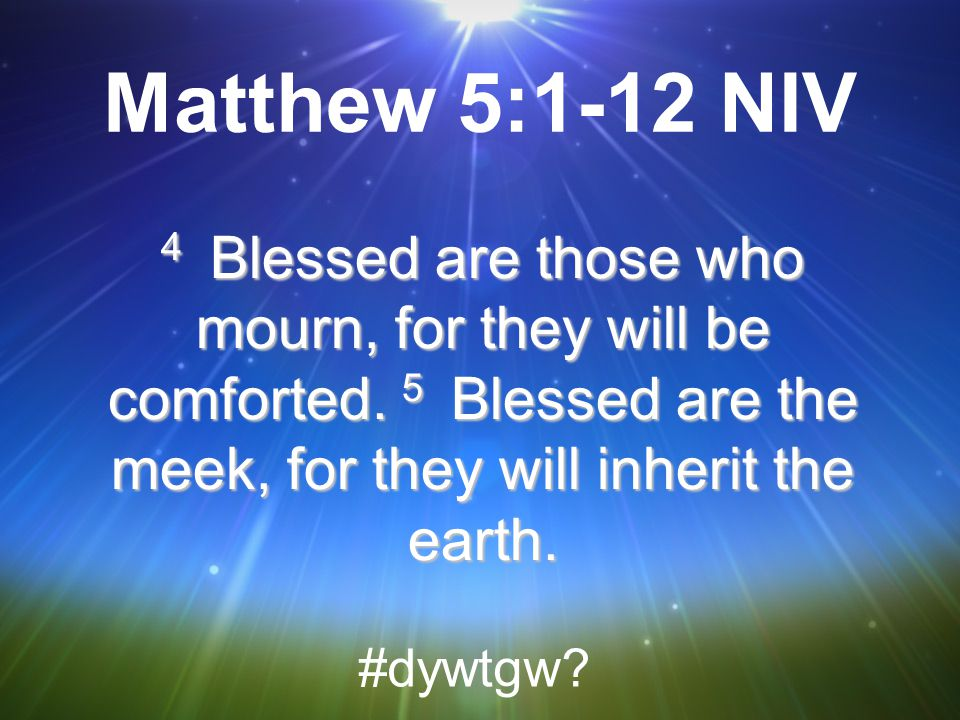 Matthew 5:1-12 NIV 4 Blessed are those who mourn, for they will be comforted. 5 Blessed are the meek, for they will inherit the earth.