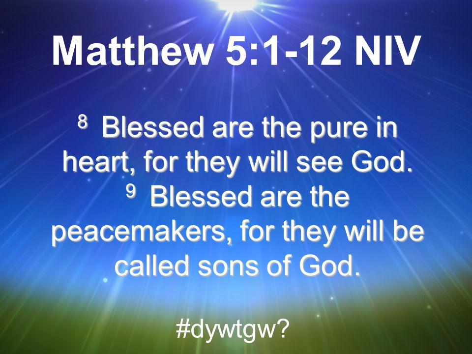 Matthew 5:1-12 NIV 8 Blessed are the pure in heart, for they will see God. 9 Blessed are the peacemakers, for they will be called sons of God.