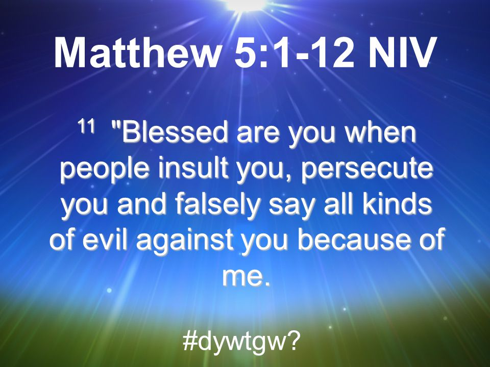 Matthew 5:1-12 NIV 11 Blessed are you when people insult you, persecute you and falsely say all kinds of evil against you because of me.