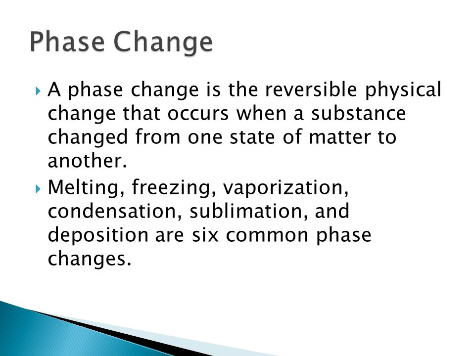 Phase Change A phase change is the reversible physical change that occurs when a substance changed from one state of matter to another.