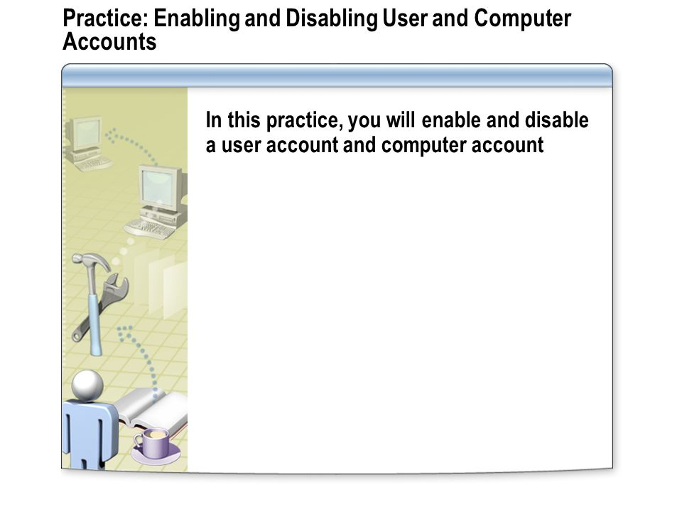 Practice: Enabling and Disabling User and Computer Accounts