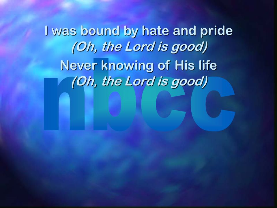 I was bound by hate and pride (Oh, the Lord is good)