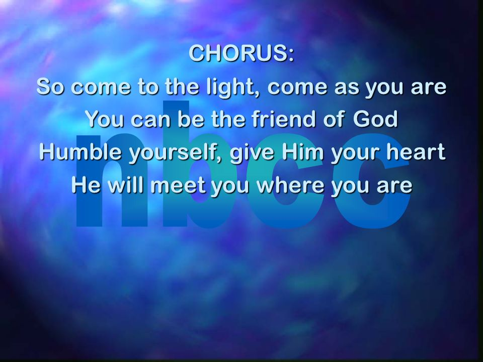 So come to the light, come as you are You can be the friend of God