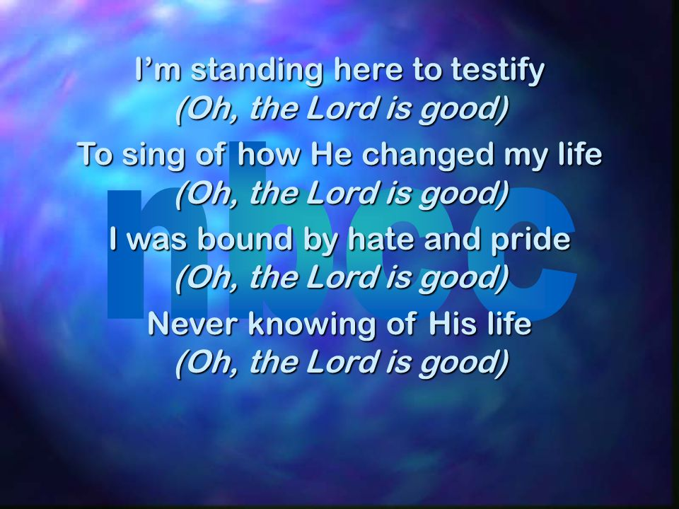 I'm standing here to testify (Oh, the Lord is good)
