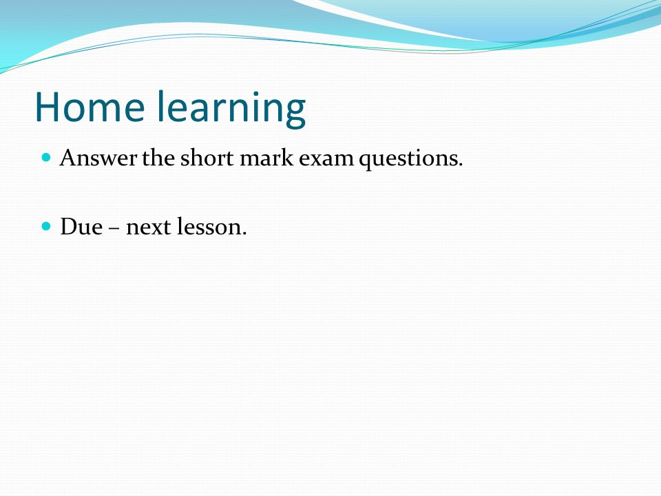 Home learning Answer the short mark exam questions. Due – next lesson.