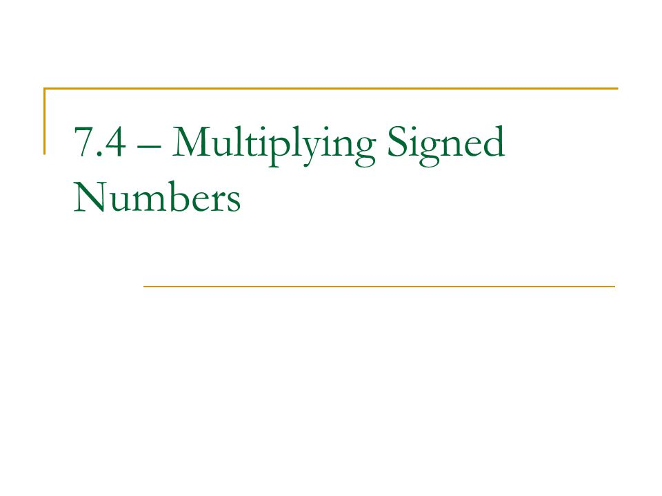 7.4 – Multiplying Signed Numbers