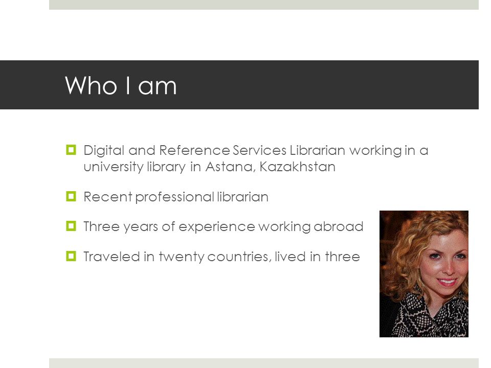 Who I am Digital and Reference Services Librarian working in a university library in Astana, Kazakhstan.