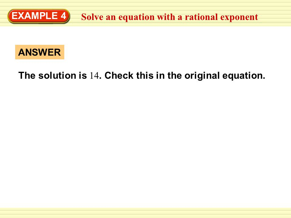 EXAMPLE 4 Solve an equation with a rational exponent. The solution is 14. Check this in the original equation.