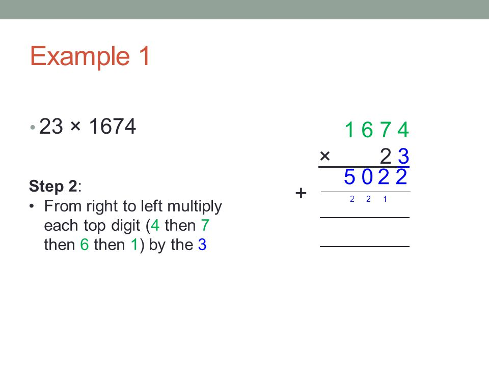 Example 1 23 × × Step 2: From right to left multiply each top digit (4 then 7 then 6 then 1) by the 3.