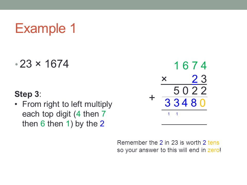 Example 1 23 × × Step 3: From right to left multiply each top digit (4 then 7 then 6 then 1) by the 2.