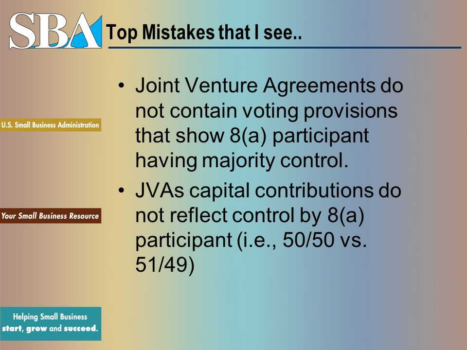 Top Mistakes that I see.. Joint Venture Agreements do not contain voting provisions that show 8(a) participant having majority control.