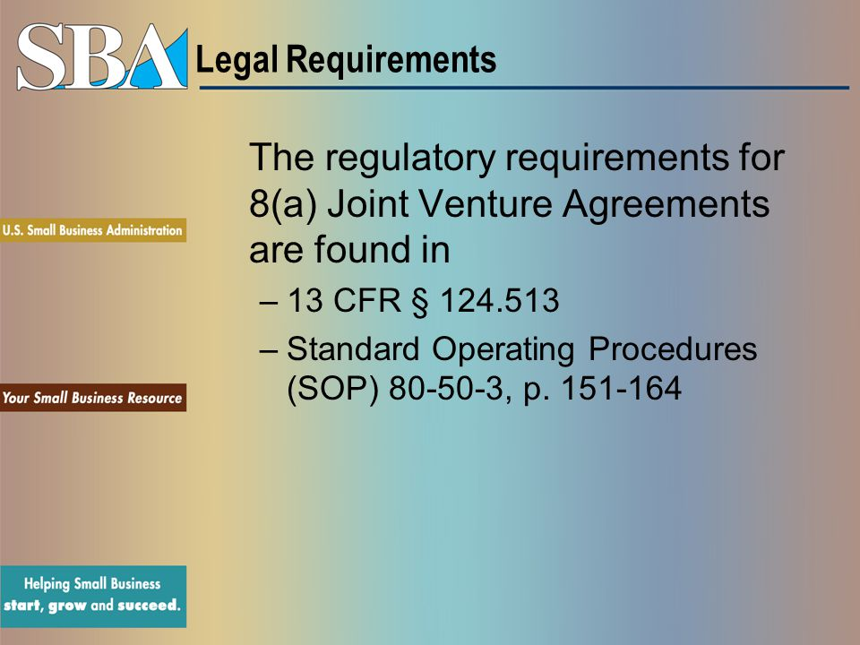 Legal Requirements The regulatory requirements for 8(a) Joint Venture Agreements are found in. 13 CFR §