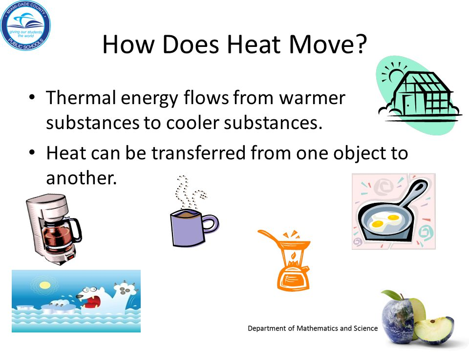 How Does Heat Move Thermal energy flows from warmer substances to cooler substances. Heat can be transferred from one object to another.