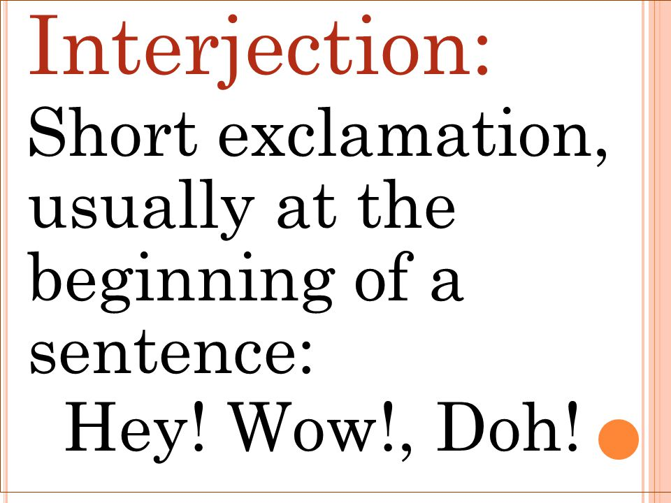 Interjection: Short exclamation, usually at the beginning of a sentence: Hey! Wow!, Doh!