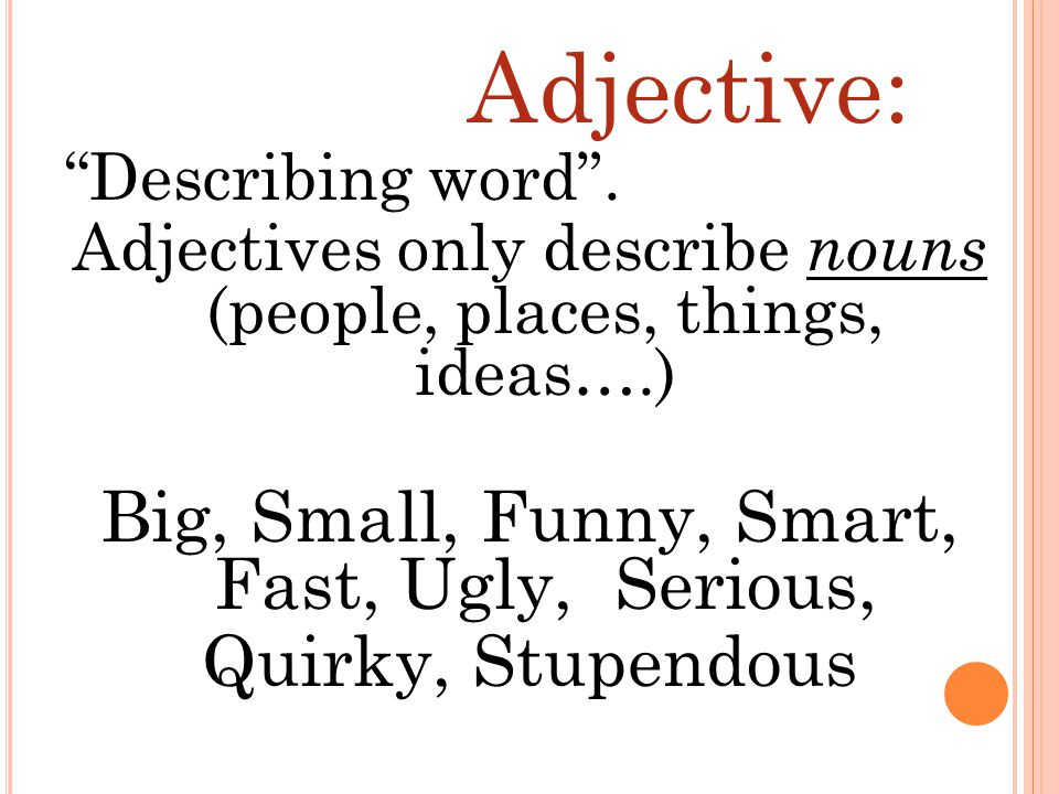 Adjective: Big, Small, Funny, Smart, Fast, Ugly, Serious,