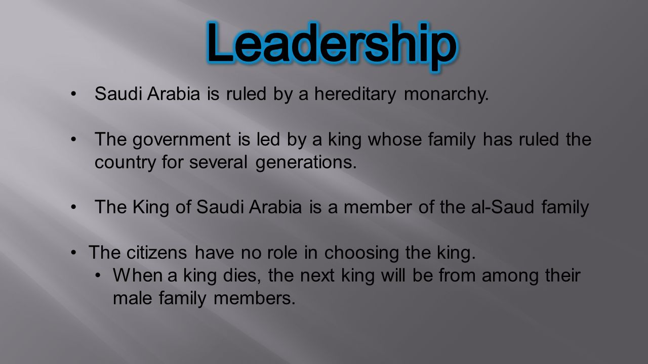 Leadership Saudi Arabia is ruled by a hereditary monarchy.