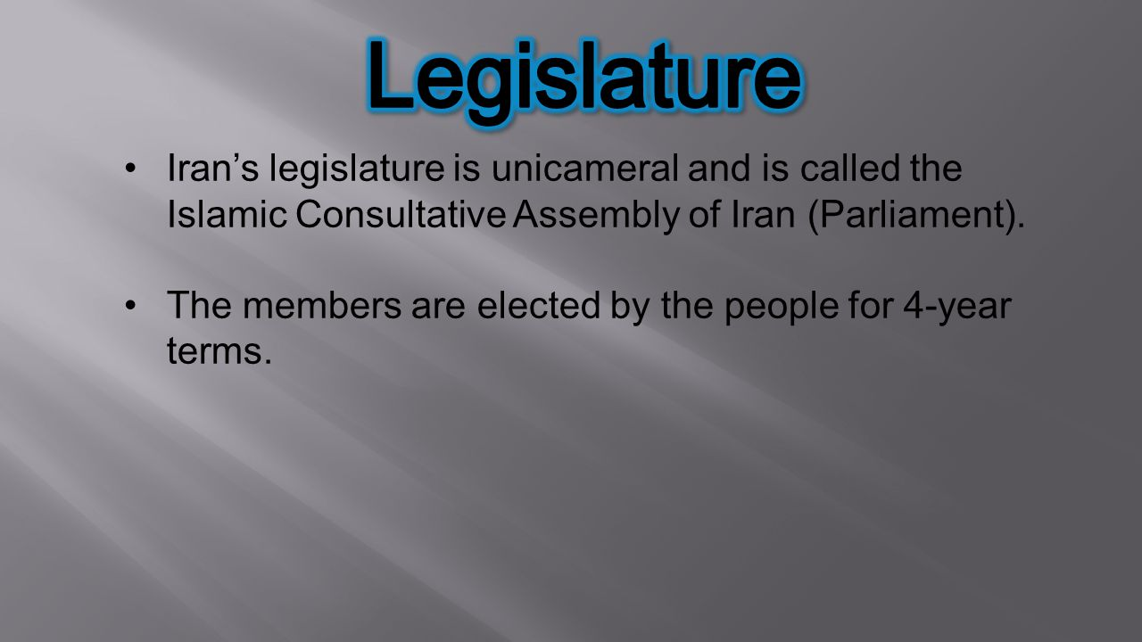 Legislature Iran's legislature is unicameral and is called the Islamic Consultative Assembly of Iran (Parliament).