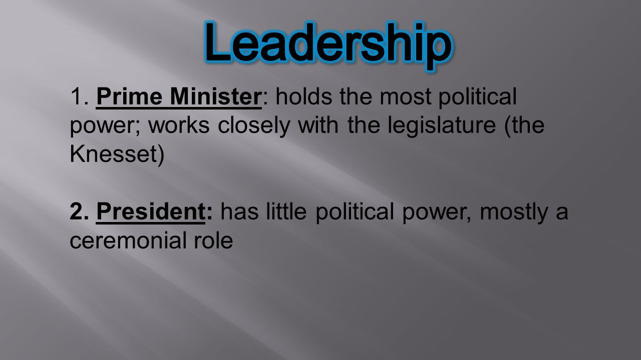 Leadership 1. Prime Minister: holds the most political power; works closely with the legislature (the Knesset)
