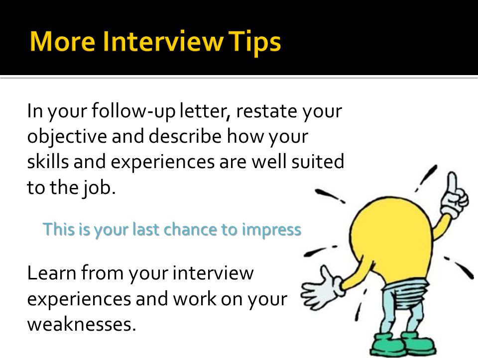 More Interview Tips In your follow-up letter, restate your objective and describe how your skills and experiences are well suited to the job.