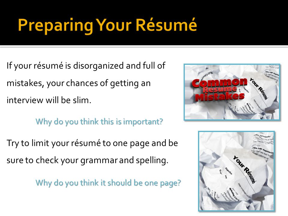 Preparing Your Résumé If your résumé is disorganized and full of mistakes, your chances of getting an interview will be slim.