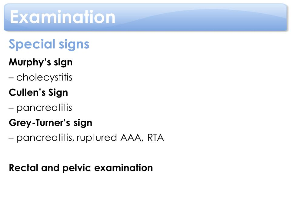 Examination Special signs Murphy's sign – cholecystitis Cullen's Sign
