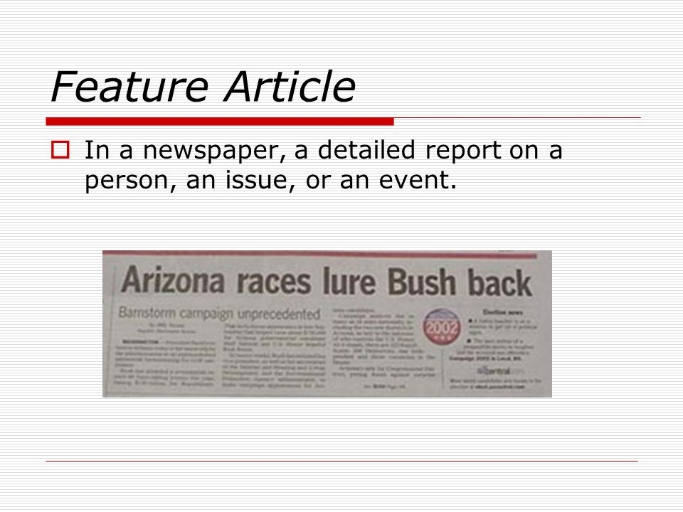 Feature Article In a newspaper, a detailed report on a person, an issue, or an event.