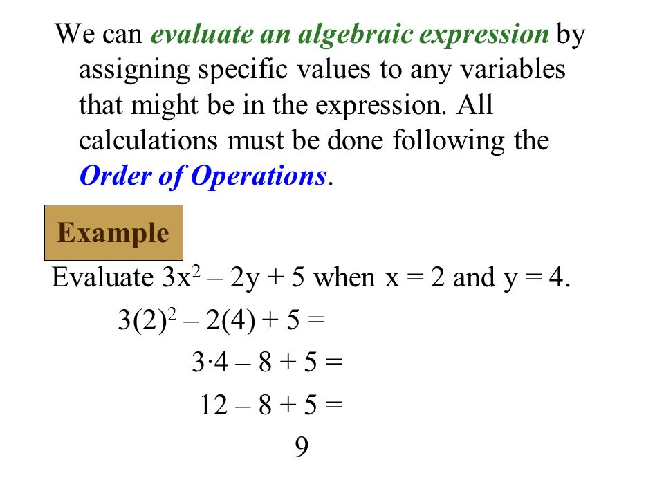 We can evaluate an algebraic expression by assigning specific values to any variables that might be in the expression. All calculations must be done following the Order of Operations.