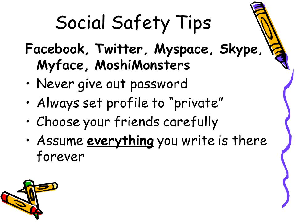 Social Safety Tips Facebook, Twitter, Myspace, Skype, Myface, MoshiMonsters. Never give out password.