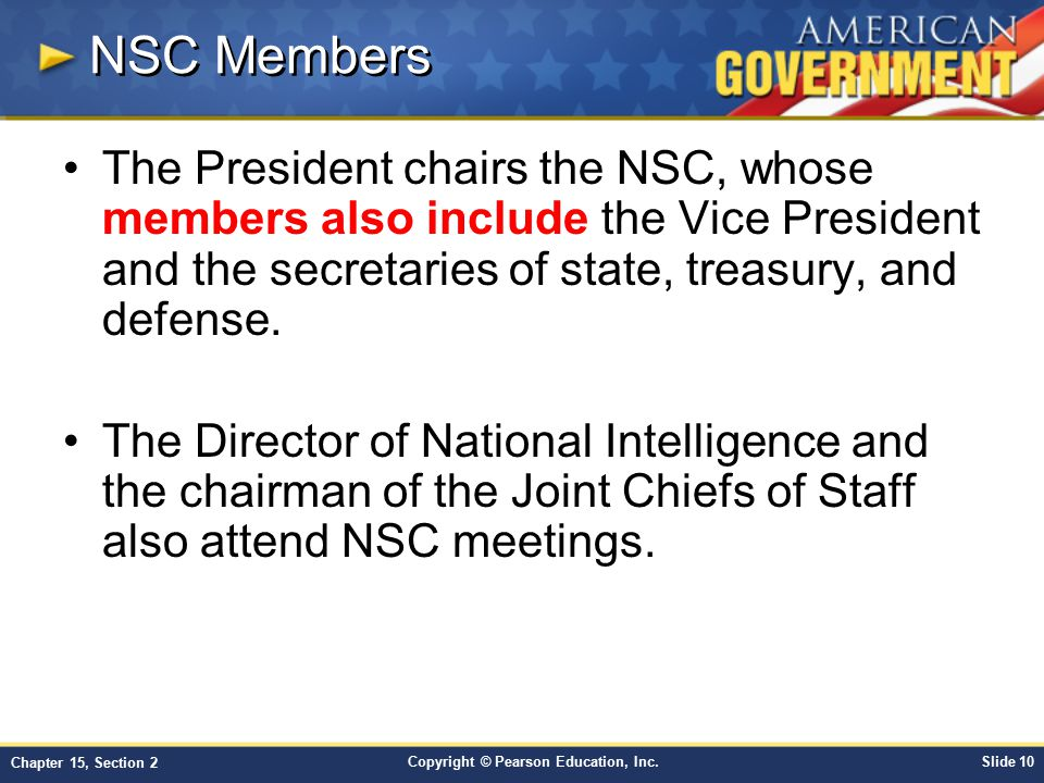 NSC Members The President chairs the NSC, whose members also include the Vice President and the secretaries of state, treasury, and defense.