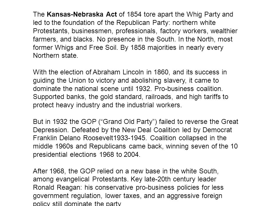 The Kansas-Nebraska Act of 1854 tore apart the Whig Party and led to the foundation of the Republican Party: northern white Protestants, businessmen, professionals, factory workers, wealthier farmers, and blacks. No presence in the South. In the North, most former Whigs and Free Soil. By 1858 majorities in nearly every Northern state.