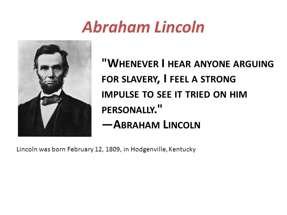 Abraham Lincoln Whenever I hear anyone arguing for slavery, I feel a strong impulse to see it tried on him personally. —Abraham Lincoln.