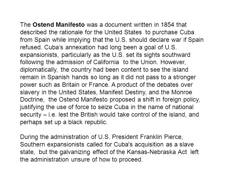 The Ostend Manifesto was a document written in 1854 that described the rationale for the United States to purchase Cuba from Spain while implying that the U.S. should declare war if Spain refused. Cuba's annexation had long been a goal of U.S. expansionists, particularly as the U.S. set its sights southward following the admission of California to the Union. However, diplomatically, the country had been content to see the island remain in Spanish hands so long as it did not pass to a stronger power such as Britain or France. A product of the debates over slavery in the United States, Manifest Destiny, and the Monroe Doctrine, the Ostend Manifesto proposed a shift in foreign policy, justifying the use of force to seize Cuba in the name of national security – i.e. lest the British would take control of the island, and perhaps set up a black republic.